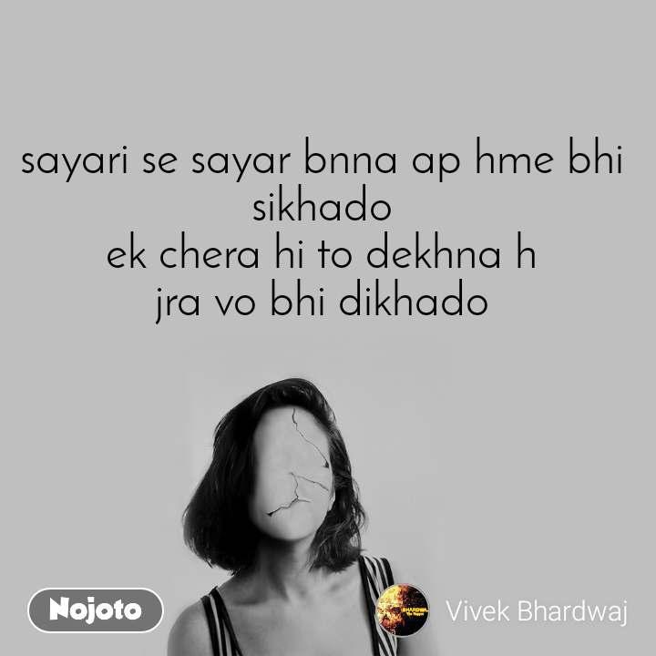 sayari se sayar bnna ap hme bhi sikhado ek chera hi to dekhna h jra vo bhi dikhado