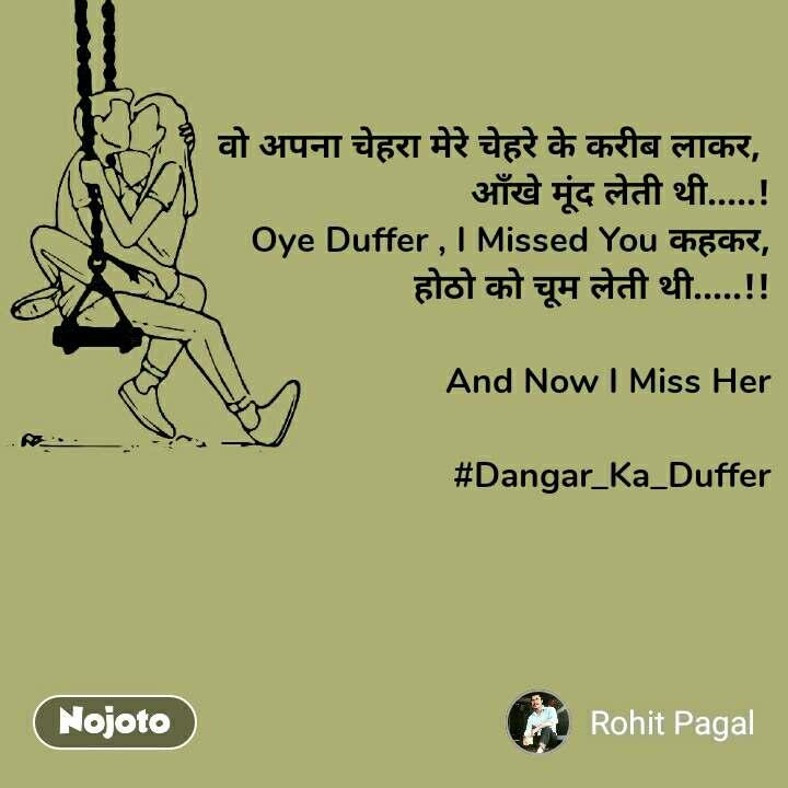 वो अपना चेहरा मेरे चेहरे के करीब लाकर,  आँखे मूंद लेती थी.....! Oye Duffer , I Missed You कहकर, होठो को चूम लेती थी.....!!  And Now I Miss Her  #Dangar_Ka_Duffer
