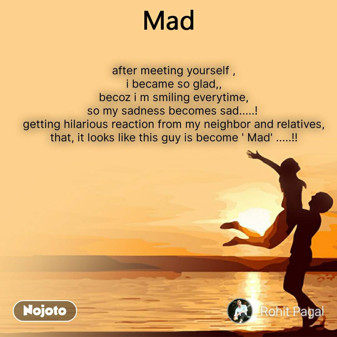 Mad after meeting yourself , i became so glad,, becoz i m smiling everytime, so my sadness becomes sad.....!  getting hilarious reaction from my neighbor and relatives, that, it looks like this guy is become ' Mad' .....!!