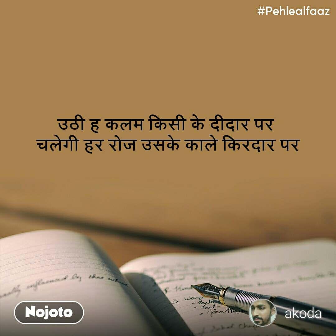 #Pehlealfaaz उठी ह कलम किसी के दीदार पर  चलेगी हर रोज उसके काले किरदार पर