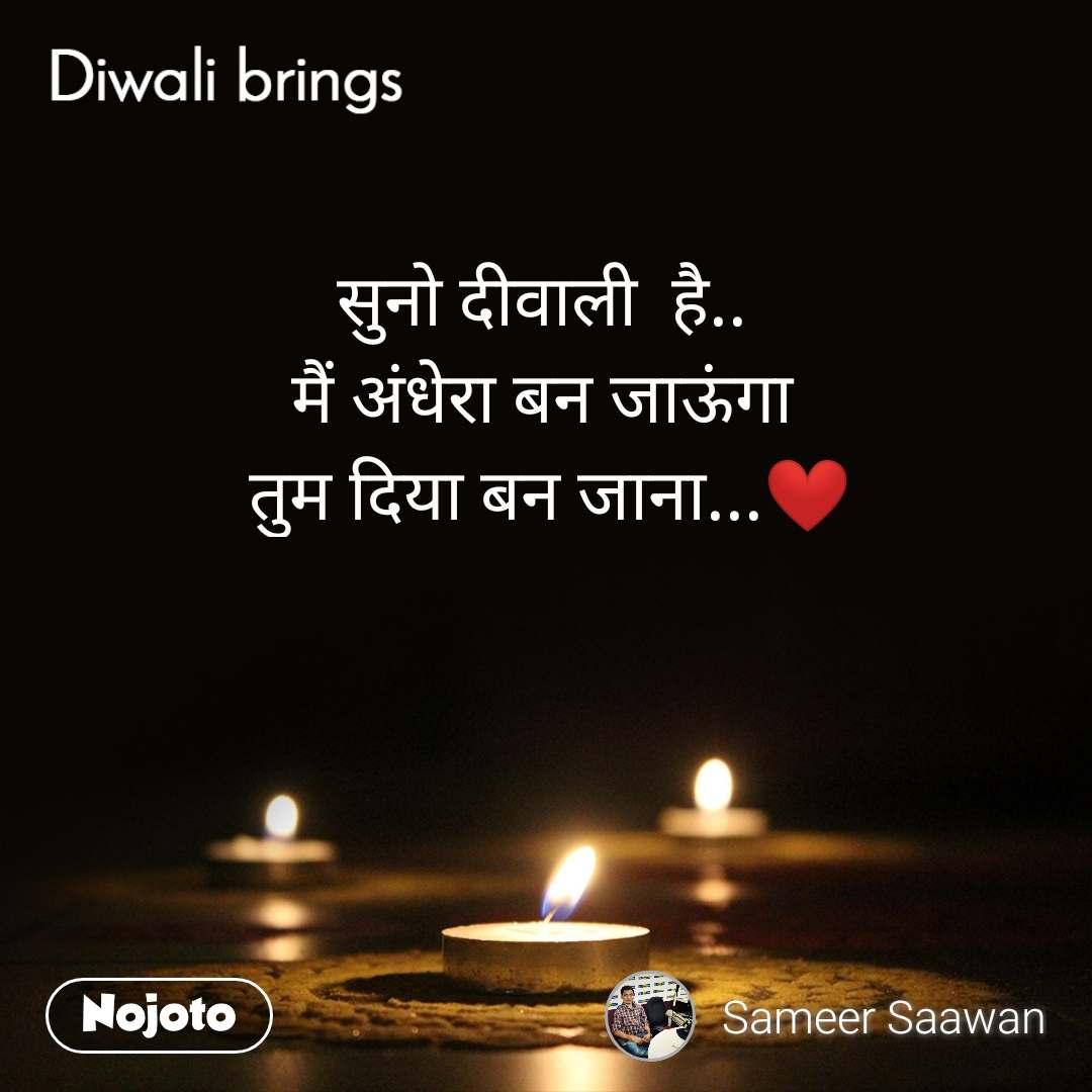 Diwali brings सुनो दीवाली  है..  मैं अंधेरा बन जाऊंगा  तुम दिया बन जाना...❤️