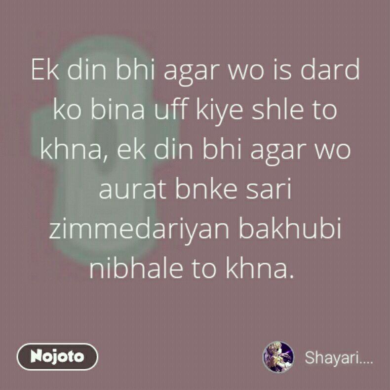 Ek din bhi agar wo is dard ko bina uff kiye shle to khna, ek din bhi agar wo aurat bnke sari zimmedariyan bakhubi nibhale to khna.