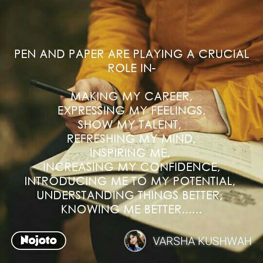 PEN AND PAPER ARE PLAYING A CRUCIAL ROLE IN-  MAKING MY CAREER, EXPRESSING MY FEELINGS, SHOW MY TALENT,  REFRESHING MY MIND, INSPIRING ME,  INCREASING MY CONFIDENCE, INTRODUCING ME TO MY POTENTIAL,  UNDERSTANDING THINGS BETTER,  KNOWING ME BETTER...... #NojotoQuote