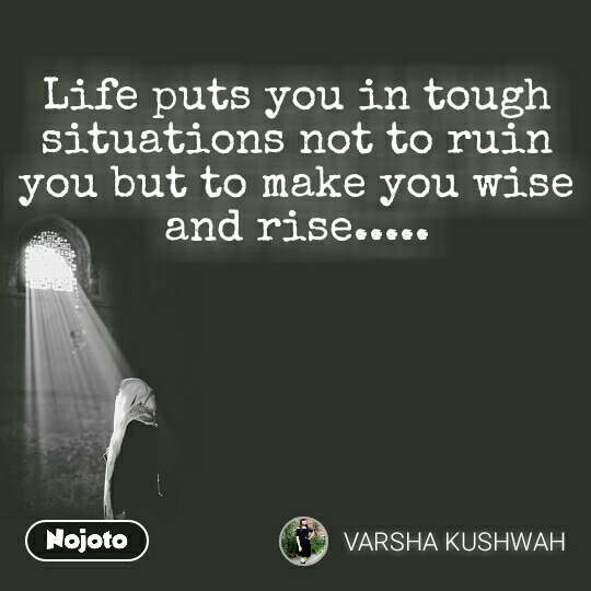 Life puts you in tough situations not to ruin you but to make you wise and rise.....