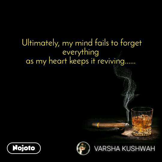 Ultimately, my mind fails to forget everything  as my heart keeps it reviving......
