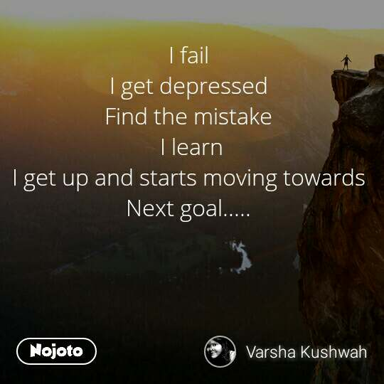 I fail  I get depressed  Find the mistake  I learn I get up and starts moving towards  Next goal.....