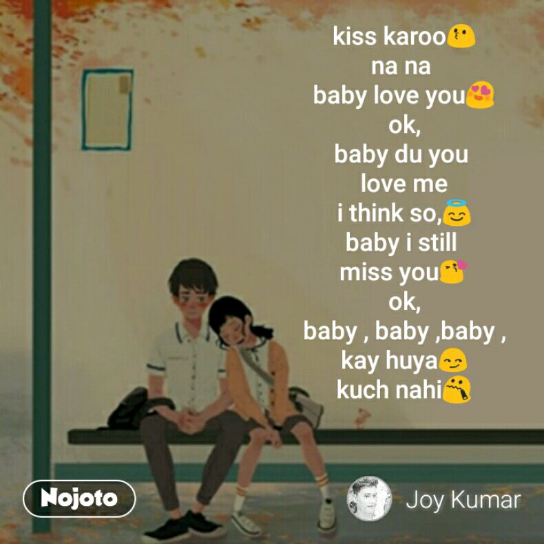 kiss karoo😗 na na  baby love you😍 ok, baby du you  love me i think so,😇 baby i still  miss you😘 ok, baby , baby ,baby , kay huya😏 kuch nahi😯