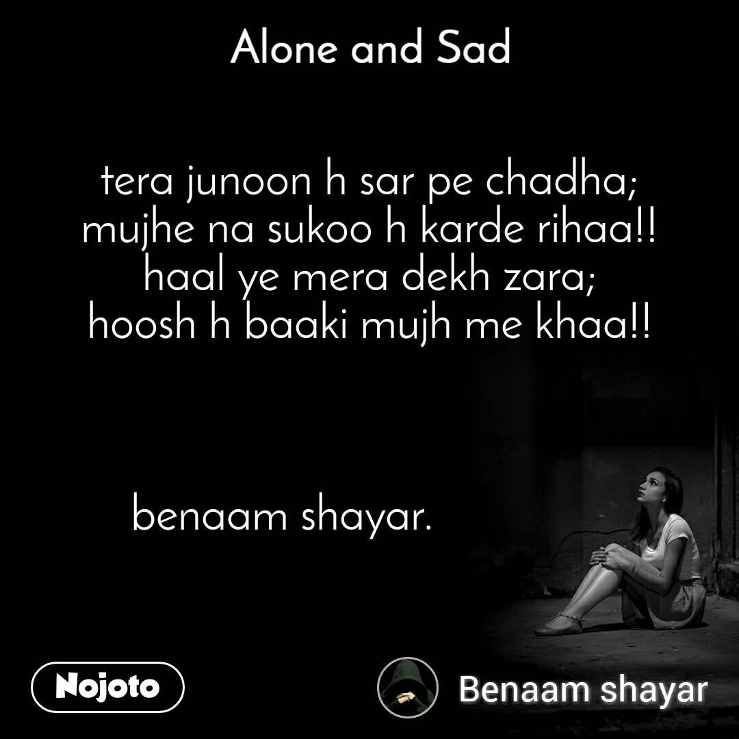 Alone and You  tera junoon h sar pe chadha; mujhe na sukoo h karde rihaa!! haal ye mera dekh zara; hoosh h baaki mujh me khaa!!    benaam shayar.