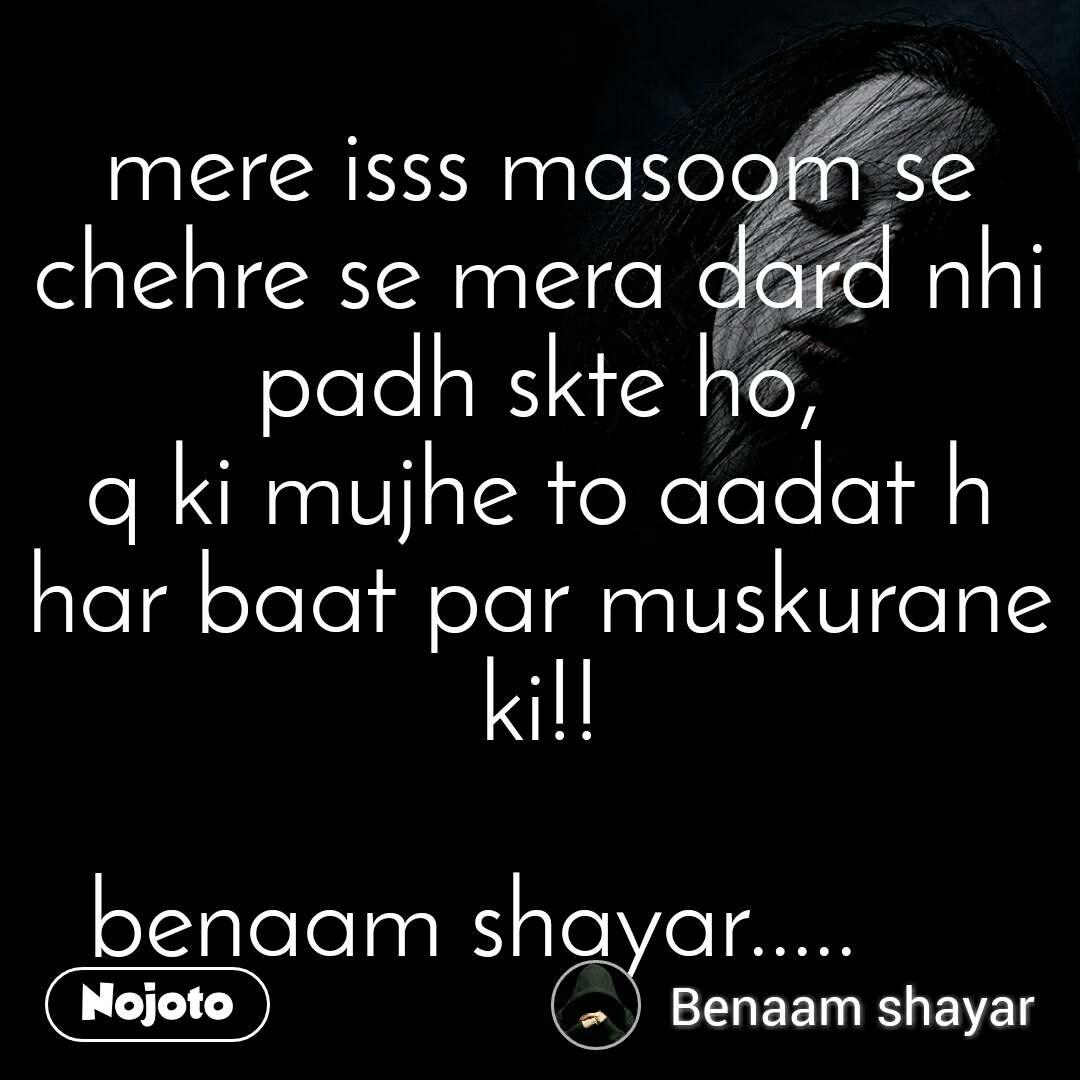 mere isss masoom se chehre se mera dard nhi padh skte ho, q ki mujhe to aadat h har baat par muskurane ki!!  benaam shayar.....