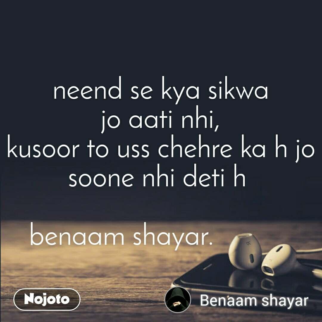 neend se kya sikwa jo aati nhi, kusoor to uss chehre ka h jo soone nhi deti h   benaam shayar.
