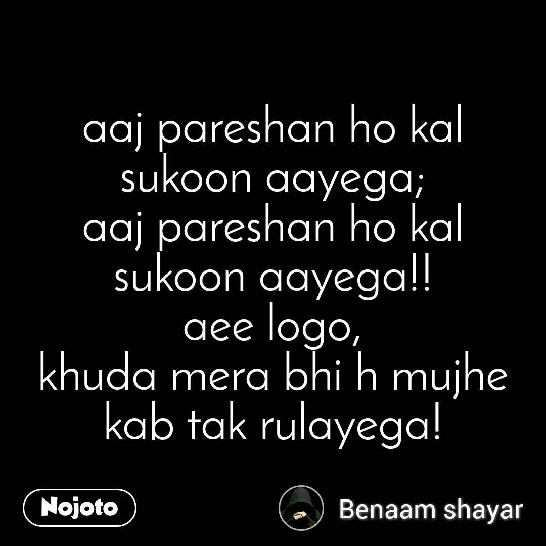 aaj pareshan ho kal sukoon aayega; aaj pareshan ho kal sukoon aayega!! aee logo, khuda mera bhi h mujhe kab tak rulayega!