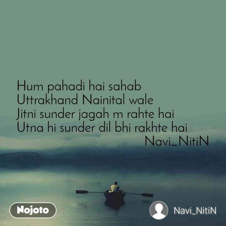 Hum pahadi hai sahab Uttrakhand Nainital wale Jitni sunder jagah m rahte hai Utna hi sunder dil bhi rakhte hai                                      Navi_NitiN
