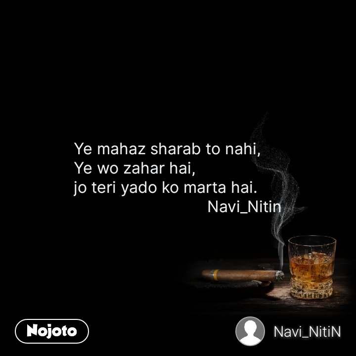 Ye mahaz sharab to nahi, Ye wo zahar hai, jo teri yado ko marta hai.                               Navi_Nitin
