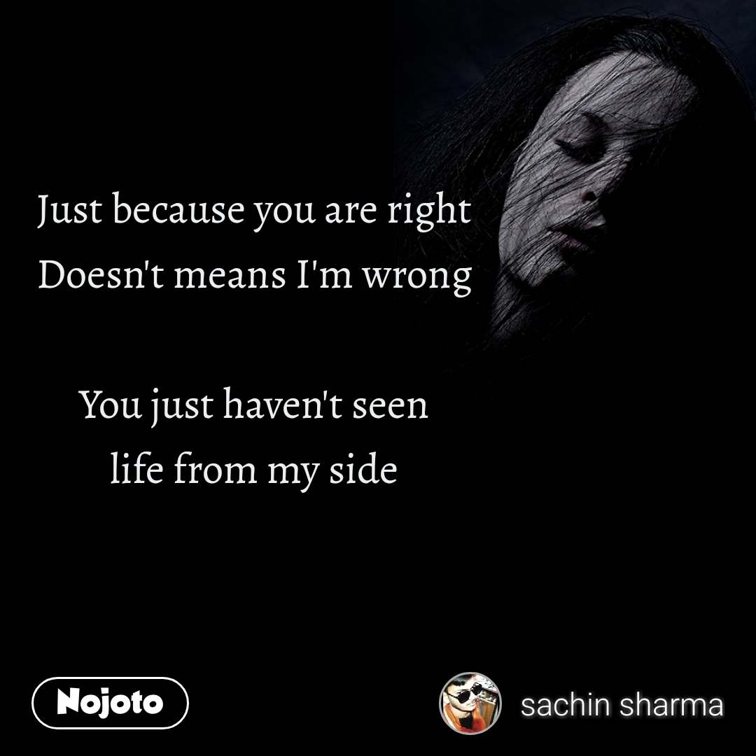 Just because you are right Doesn't means I'm wrong  You just haven't seen life from my side