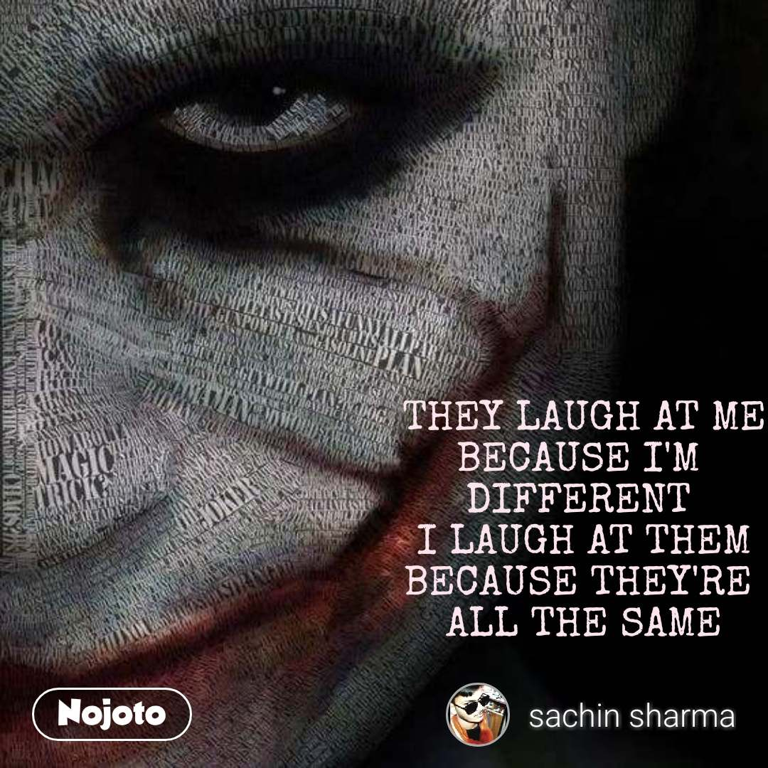THEY LAUGH AT ME BECAUSE I'M  DIFFERENT  I LAUGH AT THEM BECAUSE THEY'RE  ALL THE SAME
