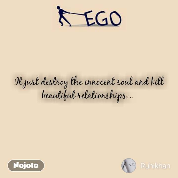 Ego It just destroy the innocent soul and kill beautiful relationships...