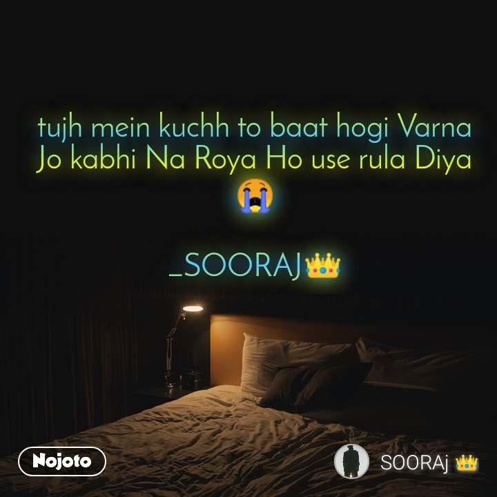 tujh mein kuchh to baat hogi Varna Jo kabhi Na Roya Ho use rula Diya 😭  _SOORAJ👑