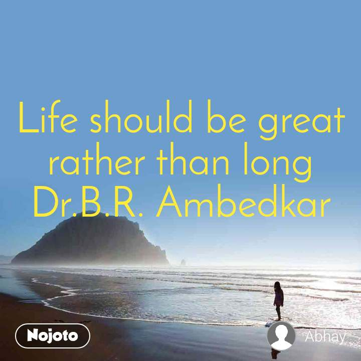 Life should be great rather than long Dr.B.R. Ambedkar
