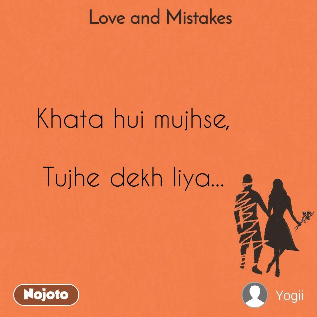 Love and Mistakes' Khata hui mujhse,   Tujhe dekh liya...
