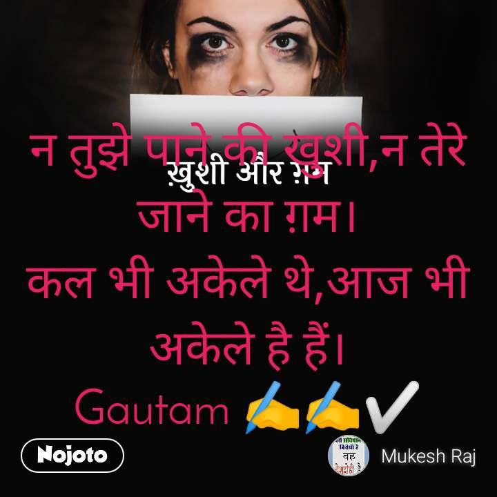 ख़ुशी और ग़म न तुझे पाने की खुशी,न तेरे जाने का ग़म। कल भी अकेले थे,आज भी अकेले है हैं। Gautam ✍️✍️✅