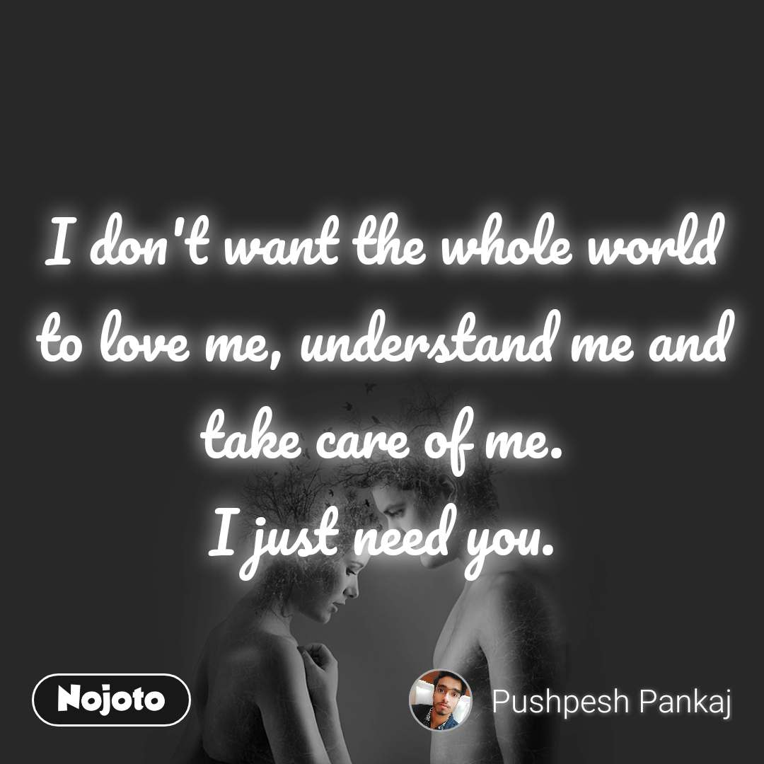 I don't want the whole world to love me, understand me and take care of me. I just need you.
