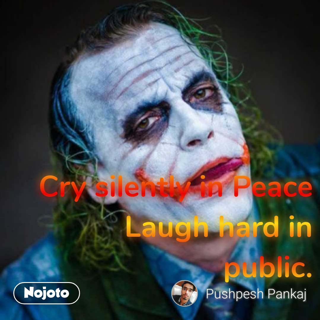 Cry silently in Peace Laugh hard in public.