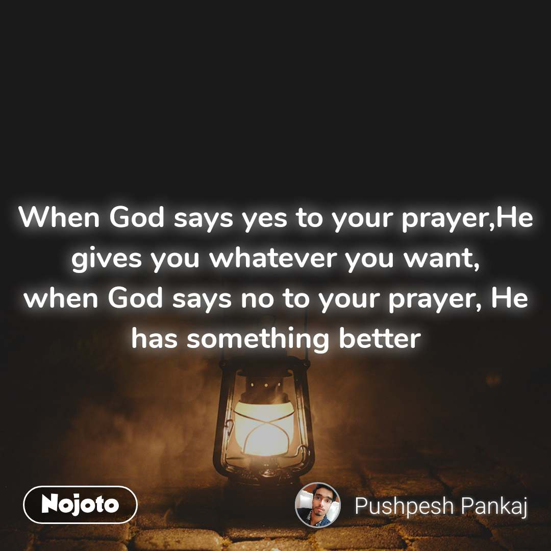 When God says yes to your prayer,He gives you whatever you want, when God says no to your prayer, He has something better