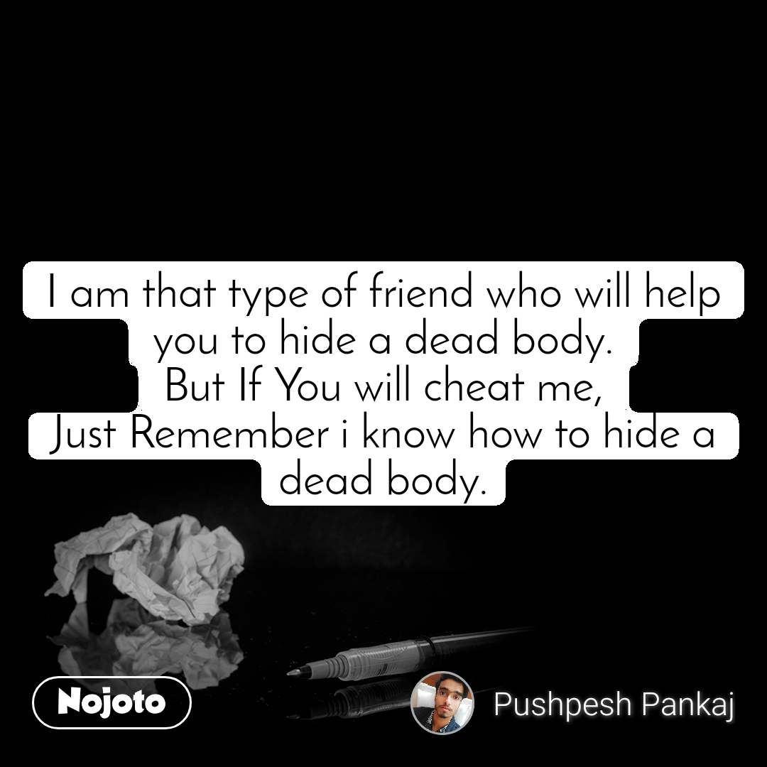 I am that type of friend who will help you to hide a dead body. But If You will cheat me, Just Remember i know how to hide a dead body.