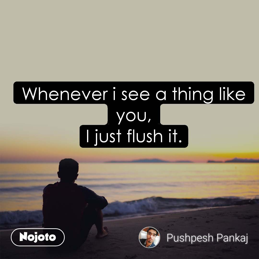 Whenever i see a thing like you, I just flush it.