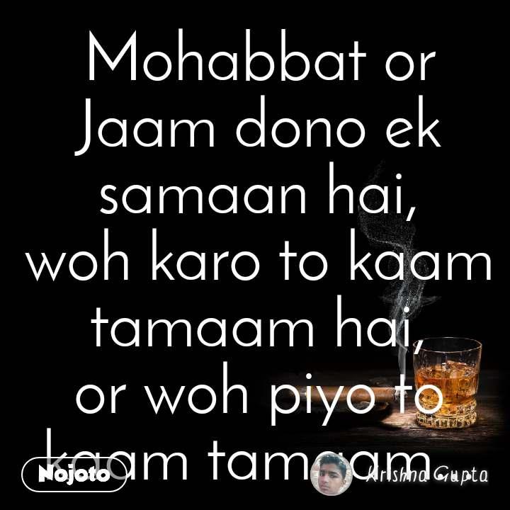 Mohabbat or Jaam dono ek samaan hai, woh karo to kaam tamaam hai, or woh piyo to kaam tamaam...