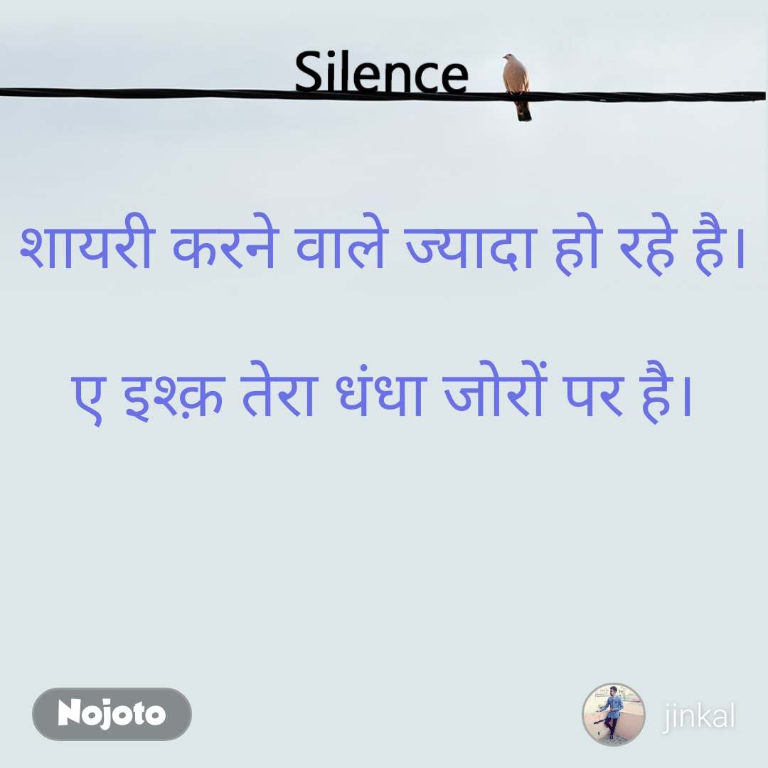 Silence  शायरी करने वाले ज्यादा हो रहे है।  ए इश्क़ तेरा धंधा जोरों पर है।