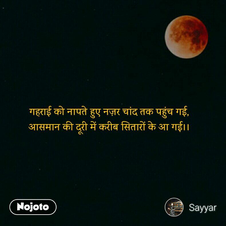 गहराई को नापते हुए नज़र चांद तक पहुंच गई, आसमान की दूरी में करीब सितारों के आ गई।।
