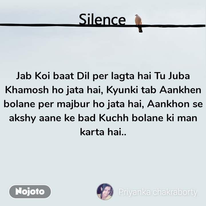 Silence  Jab Koi baat Dil per lagta hai Tu Juba Khamosh ho jata hai, Kyunki tab Aankhen bolane per majbur ho jata hai, Aankhon se akshy aane ke bad Kuchh bolane ki man karta hai..