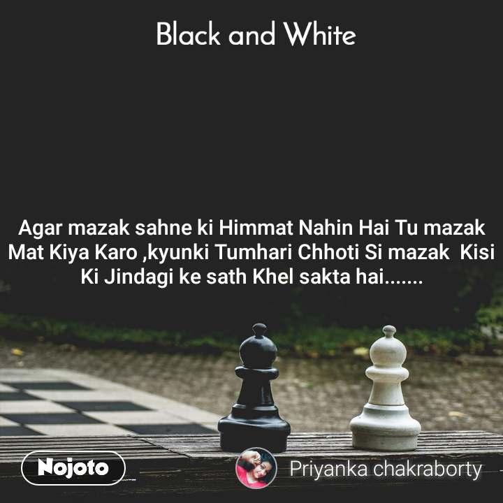 Black and White  Agar mazak sahne ki Himmat Nahin Hai Tu mazak Mat Kiya Karo ,kyunki Tumhari Chhoti Si mazak  Kisi Ki Jindagi ke sath Khel sakta hai.......