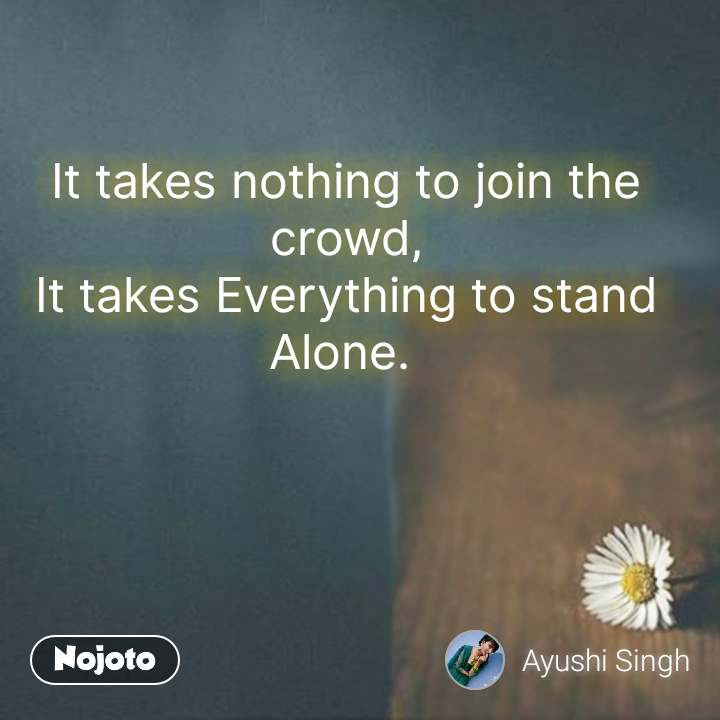 Alone Quotes In Hindi It takes nothing to join the crowd, It takes Everything to stand Alone.  #NojotoQuote