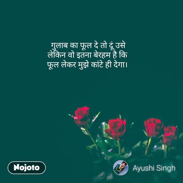 rose day quotes in Hindi गुलाब का फूल दे तो दूं उसे लेकिन वो इतना बेरहम है कि  फूल लेकर मुझे कांटे ही देगा।  #NojotoQuote