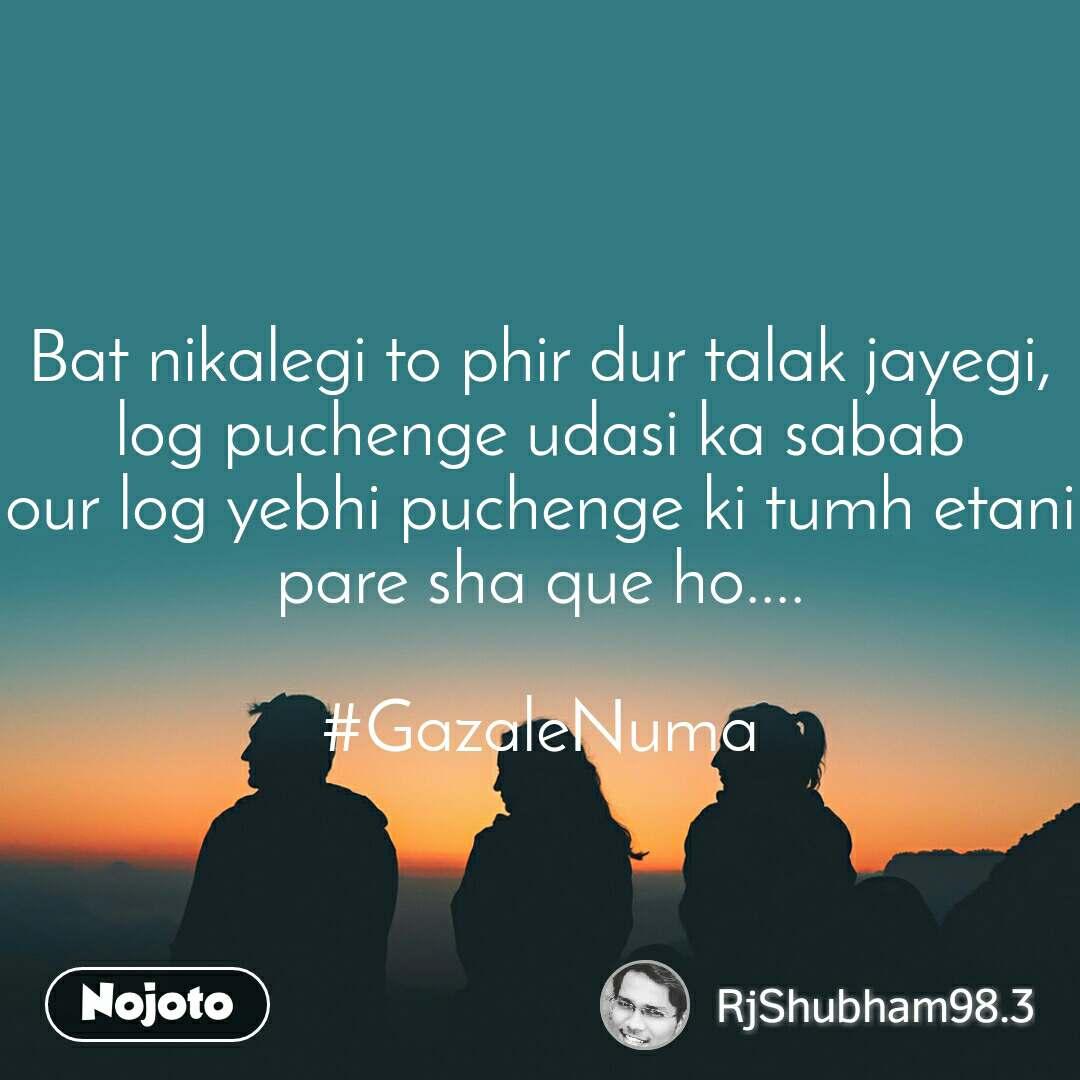Bat nikalegi to phir dur talak jayegi, log puchenge udasi ka sabab our log yebhi puchenge ki tumh etani pare sha que ho....  #GazaleNuma