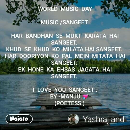 WORLD  MUSIC  DAY  MUSIC /SANGEET   HAR  BANDHAN  SE  MUKT  KARATA  HAI  SANGEET.  KHUD  SE  KHUD  KO  MILATA HAI SANGEET.  HAR  DOORIYON  KO  PAL  MEIN  MITATA  HAI  SANGEET.  EK  HONE  KA  EHSAS  JAGATA  HAI  SANGEET.   I  LOVE  YOU  SANGEET .        BY -MANJU.💘        (POETESS )
