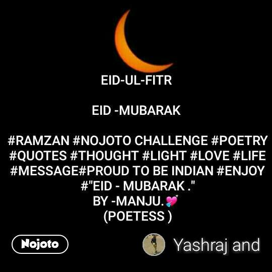"EID-UL-FITR   EID -MUBARAK   #RAMZAN #NOJOTO CHALLENGE #POETRY #QUOTES #THOUGHT #LIGHT #LOVE #LIFE #MESSAGE#PROUD TO BE INDIAN #ENJOY #""EID - MUBARAK ."" BY -MANJU.💘  (POETESS )"