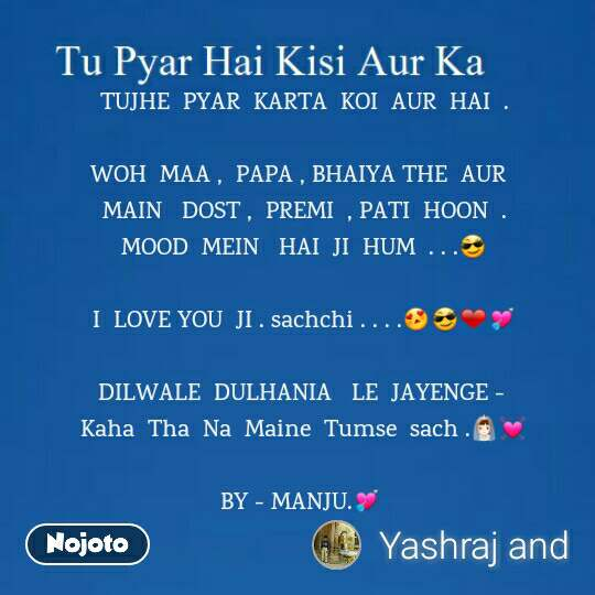 Tu Pyar Hai Kisi Aur Ka TUJHE  PYAR  KARTA  KOI  AUR  HAI  .  WOH  MAA ,  PAPA , BHAIYA THE  AUR   MAIN   DOST ,  PREMI  , PATI  HOON  . MOOD  MEIN   HAI  JI  HUM  . . .😎  I  LOVE YOU  JI . sachchi . . . .😍😎❤💘  DILWALE  DULHANIA   LE  JAYENGE -  Kaha  Tha  Na  Maine  Tumse  sach .👰💓  BY - MANJU.💘