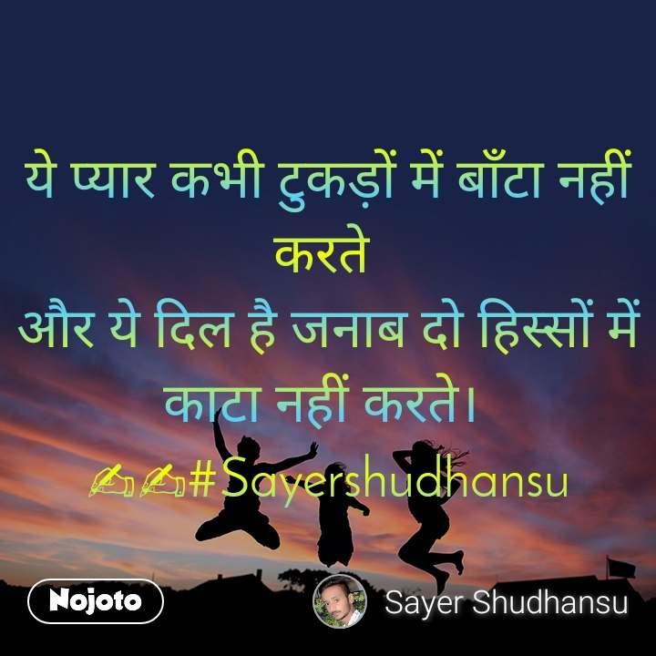 ये प्यार कभी टुकड़ों में बाँटा नहीं करते  और ये दिल है जनाब दो हिस्सों में काटा नहीं करते।  ✍✍#Sayershudhansu