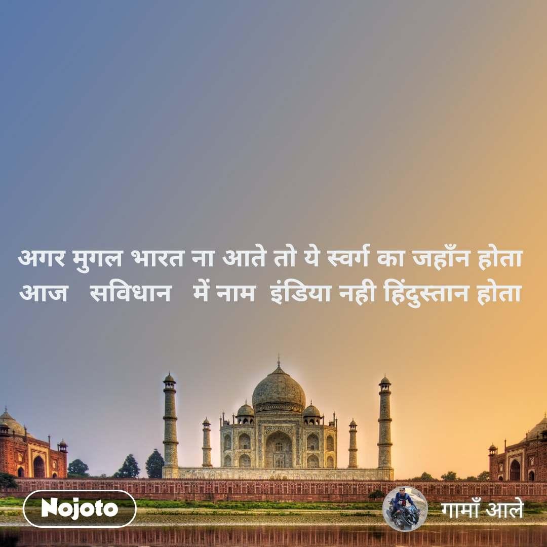 अगर मुगल भारत ना आते तो ये स्वर्ग का जहाँन होता  आज   सविधान   में नाम  इंडिया नही हिंदुस्तान होता