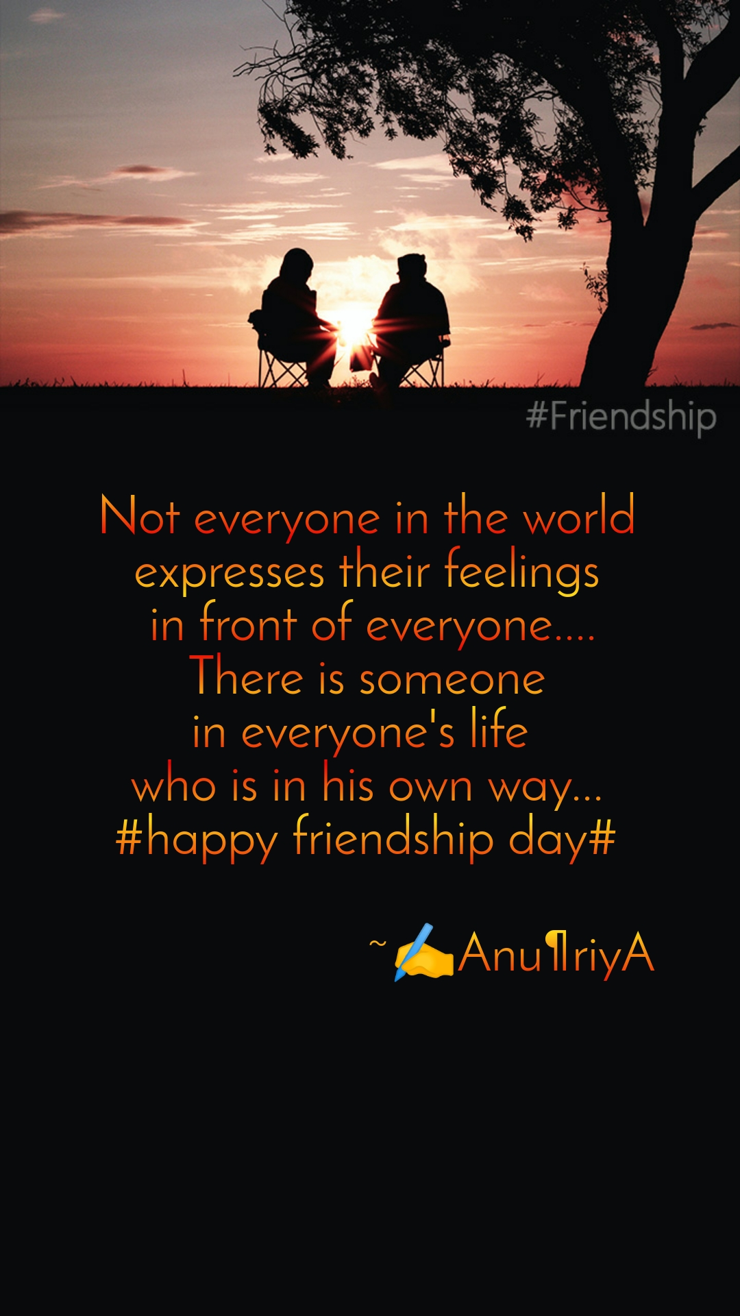 Not everyone in the world  expresses their feelings   in front of everyone.... There is someone in everyone's life  who is in his own way... #happy friendship day#                                            ~✍️Anu¶riyA
