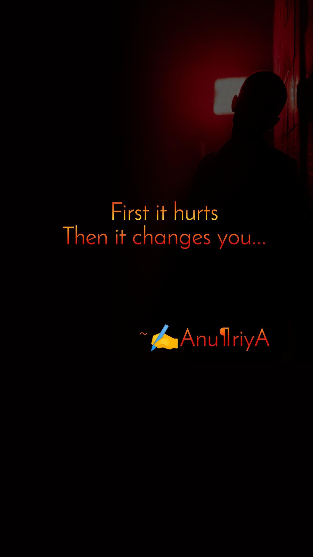 First it hurts Then it changes you...                 ~✍️Anu¶riyA