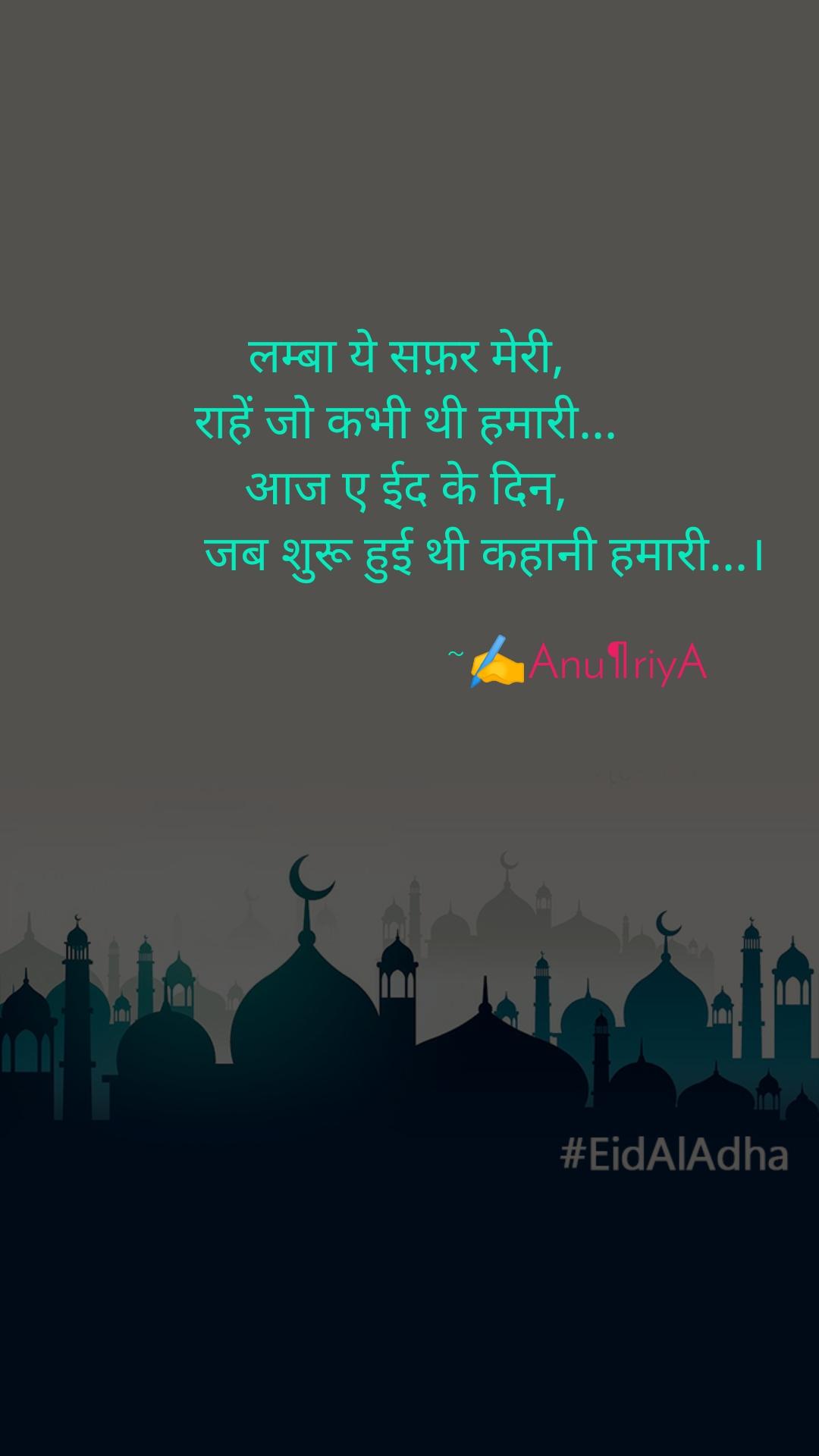 लम्बा ये सफ़र मेरी, राहें जो कभी थी हमारी... आज ए ईद के दिन,                  जब शुरू हुई थी कहानी हमारी...।                                                        ~✍️Anu¶riyA