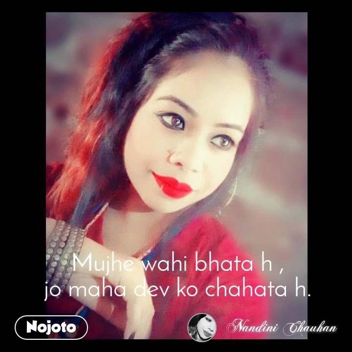 Mujhe wahi bhata h , jo maha dev ko chahata h.