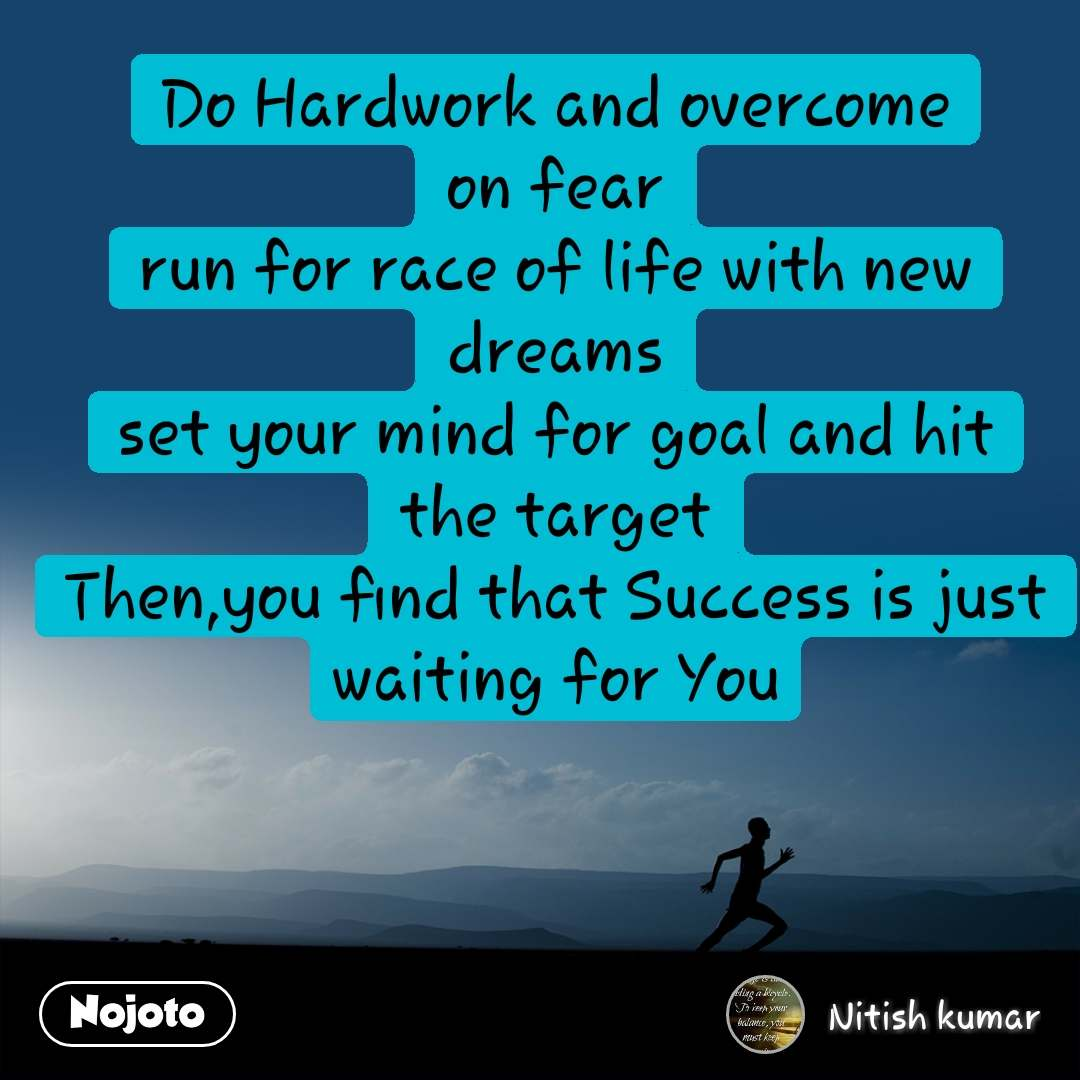 Do Hardwork and overcome on fear run for race of life with new dreams set your mind for goal and hit the target Then,you find that Success is just waiting for You