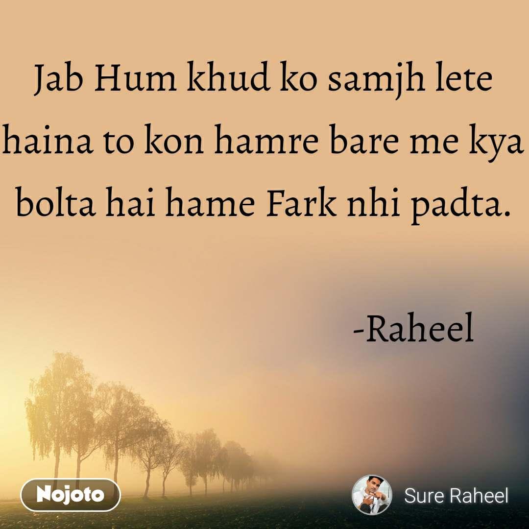 Jab Hum khud ko samjh lete haina to kon hamre bare me kya bolta hai hame Fark nhi padta.                                                                 -Raheel
