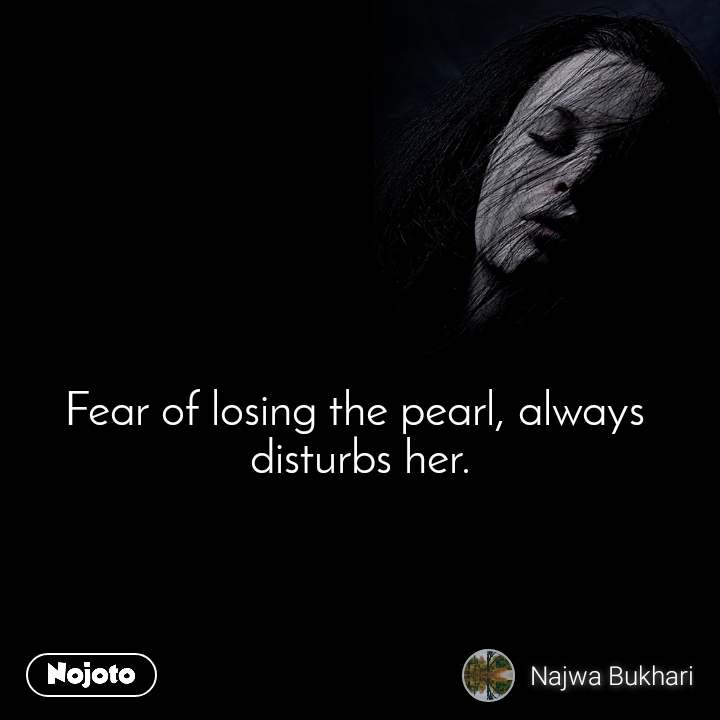 Fear of losing the pearl, always  disturbs her.