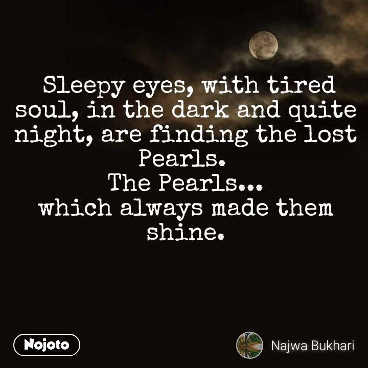 Sleepy eyes, with tired soul, in the dark and quite night, are finding the lost Pearls.  The Pearls... which always made them shine.